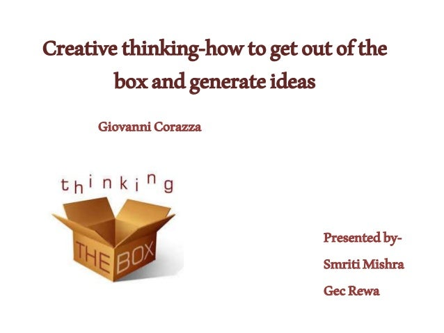 Creativethinking-howtogetoutofthe boxandgenerateideas Presentedby- SmritiMishra GecRewa GiovanniCorazza