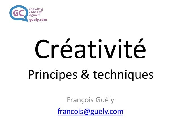 Créativité Principes & techniques François Guély francois@guely.com