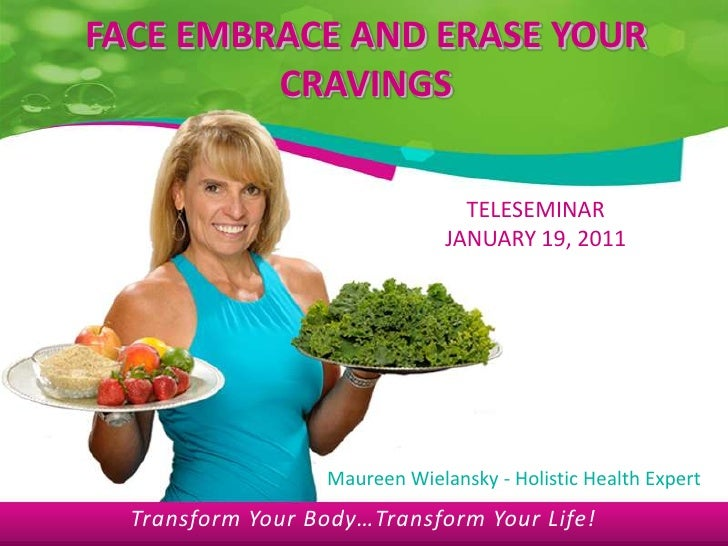 FACE EMBRACE AND ERASE YOUR CRAVINGS<br />TELESEMINAR<br />JANUARY 19, 2011<br />Maureen Wielansky - Holistic Health Exper...
