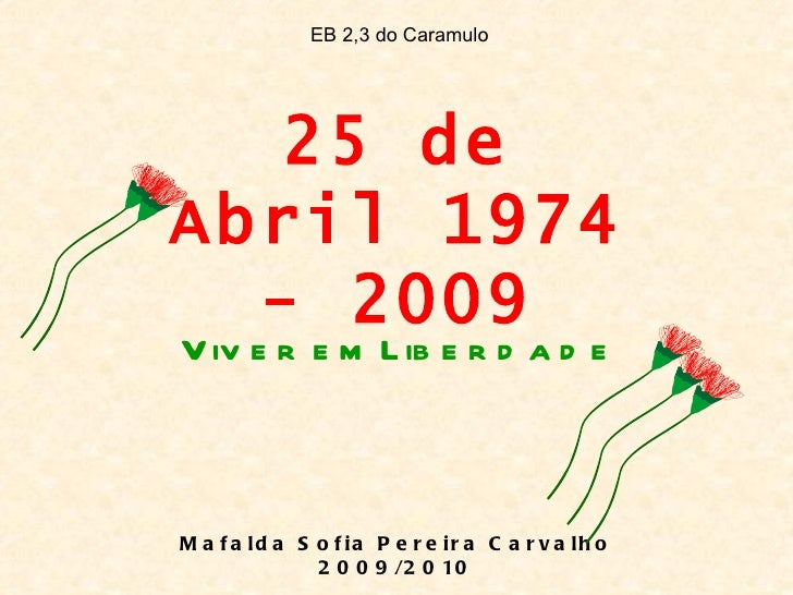 EB 2,3 do Caramulo   25 deAbril 1974  - 2009V iv e r e m L ib e r d a d eM a f a ld a S o f ia P e r e ir a C a r v a lh o...