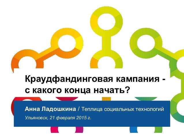 Краудфандинговая кампания - с какого конца начать? Анна Ладошкина / Теплица социальных технологий Ульяновск, 21 февраля 20...