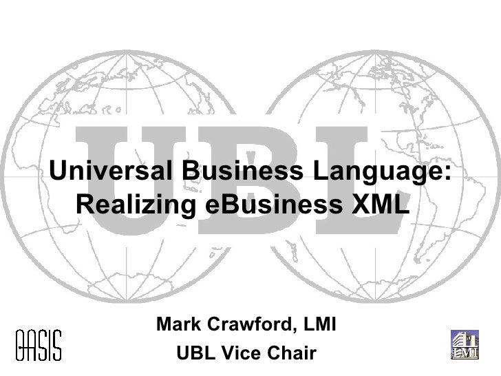 Universal Business Language: Realizing eBusiness XML  Mark Crawford, LMI UBL Vice Chair