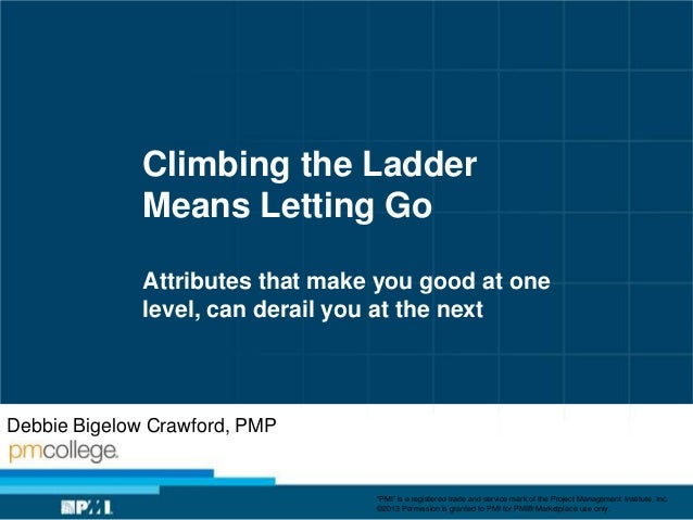 Climbing the Ladder Means Letting Go Attributes that make you good at one level, can derail you at the next  Debbie Bigelo...