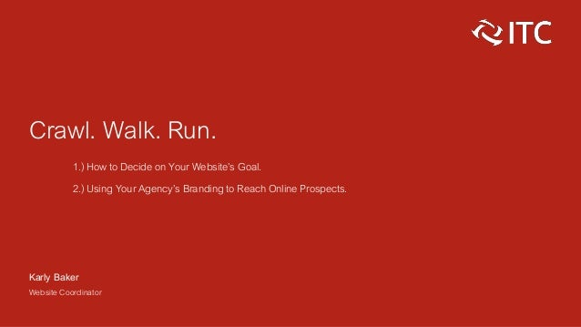 Crawl. Walk. Run. 1.) How to Decide on Your Website's Goal. 2.) Using Your Agency's Branding to Reach Online Prospects. Ka...