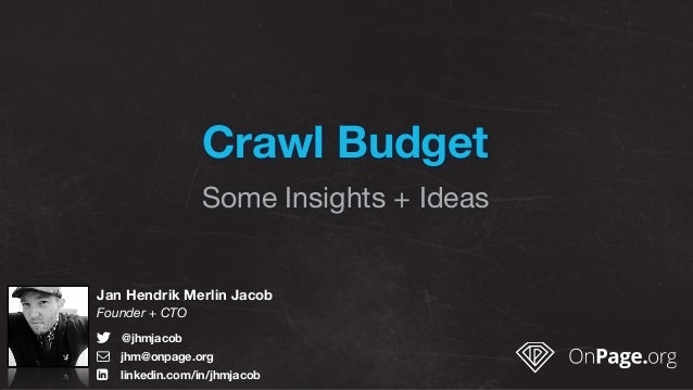 Crawl Budget Some Insights + Ideas Jan Hendrik Merlin Jacob Founder + CTO ! @jhmjacob