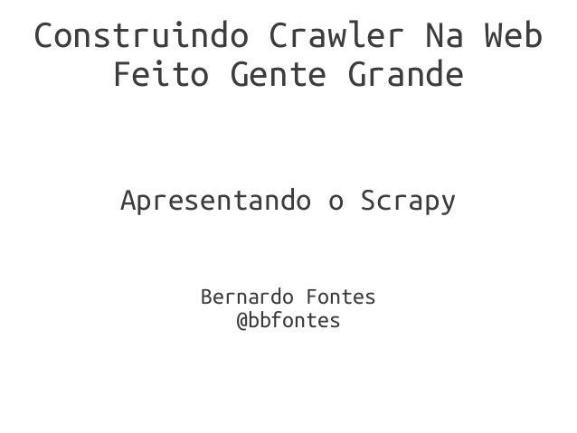 Construindo Crawler Na Web    Feito Gente Grande    Apresentando o Scrapy         Bernardo Fontes            @bbfontes