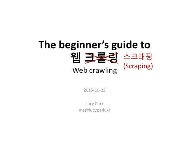 The beginner's guide to 웹 크롤링 Web crawling 2015-10-23 Lucy Park me@lucypark.kr 스크래핑 (Scraping)