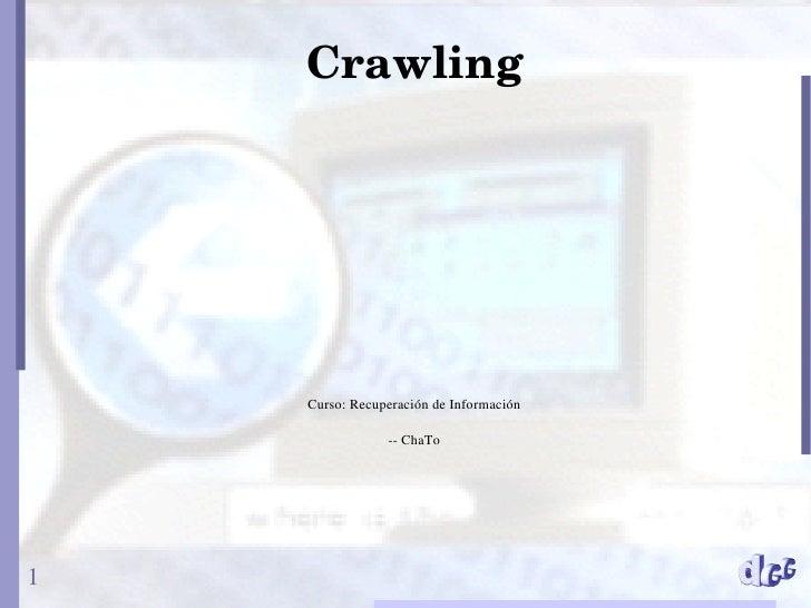 Crawling         Curso: Recuperación de Información                  -- ChaTo     1