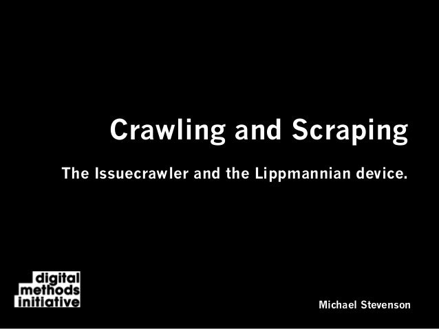 Crawling and ScrapingThe Issuecrawler and the Lippmannian device.Michael Stevenson
