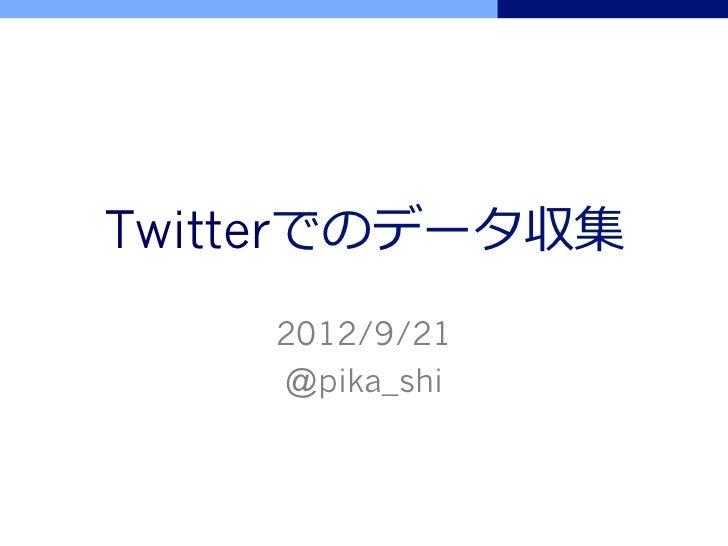 Twitterでのデータ収集    2012/9/21    @pika_shi
