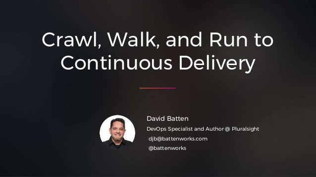 Crawl, Walk, and Run to Continuous Delivery David Batten DevOps Specialist and Author @ Pluralsight djb@battenworks.com @b...
