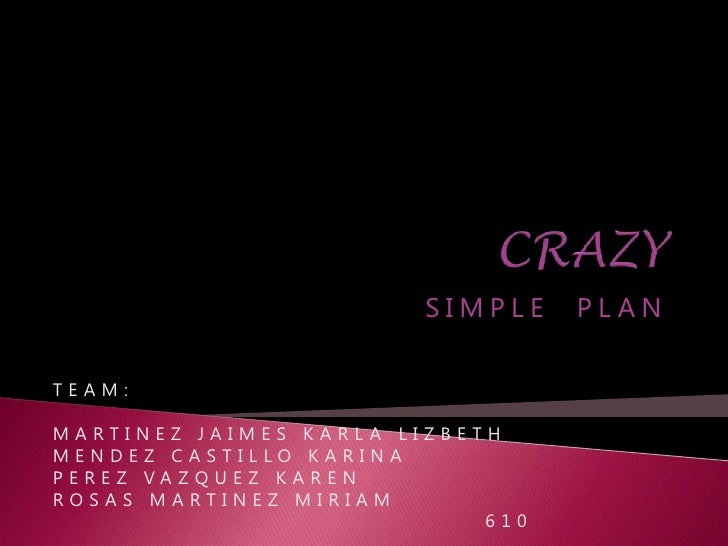 CRAZY<br />SIMPLE  PLAN<br />TEAM:<br />MARTINEZ JAIMES KARLA LIZBETH<br />MENDEZ CASTILLO KARINA<br />PEREZ VAZQUEZ KAREN...