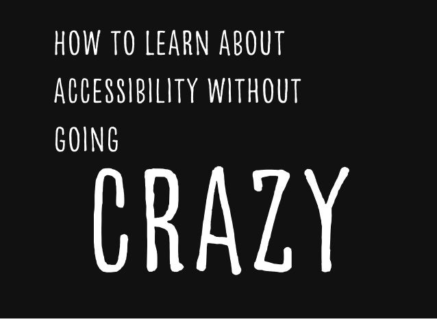 How to Learn aboutHow to Learn about accessibility withoutaccessibility without goinggoing craZycraZy