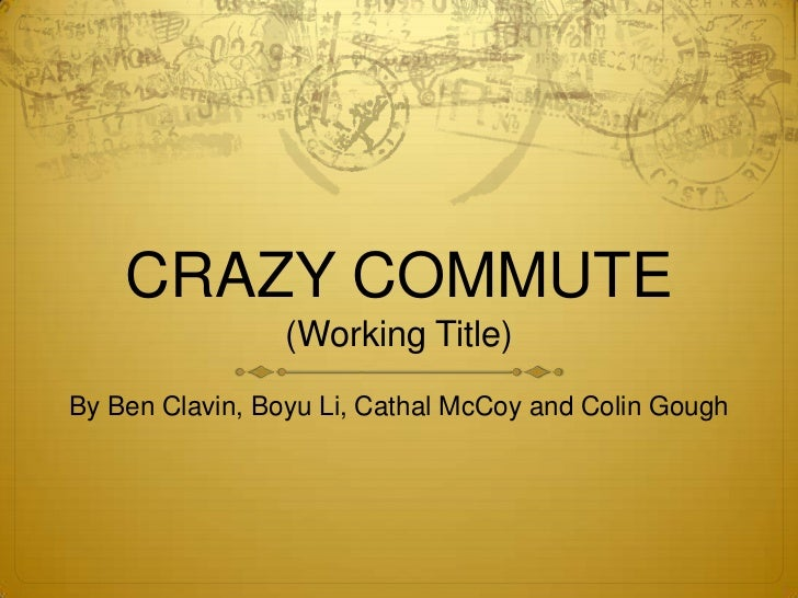 CRAZY COMMUTE                 (Working Title)By Ben Clavin, Boyu Li, Cathal McCoy and Colin Gough