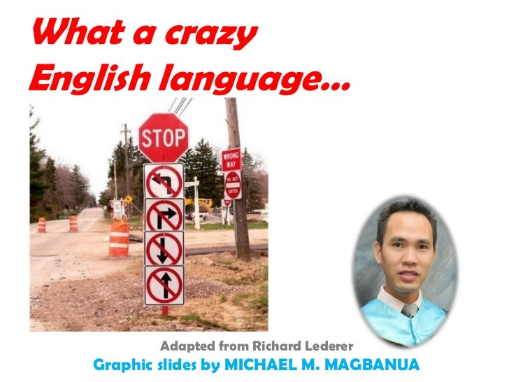 What a crazyEnglish language…          Adapted from Richard Lederer   Graphic slides by MICHAEL M. MAGBANUA