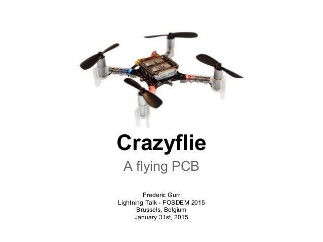 Crazyflie A flying PCB Frederic Gurr Lightning Talk - FOSDEM 2015 Brussels, Belgium January 31st, 2015