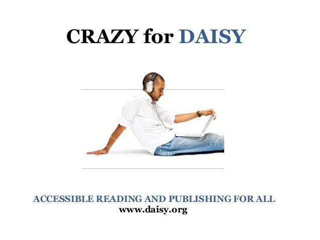CRAZY for DAISY ACCESSIBLE READING AND PUBLISHING FOR ALL www.daisy.org