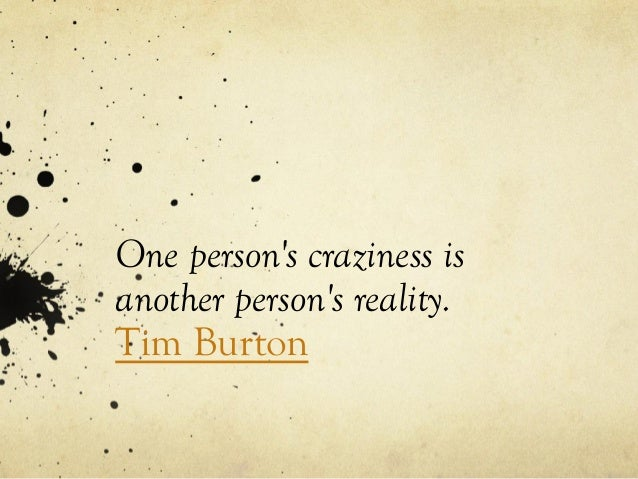 One person's craziness is another person's reality. Tim Burton