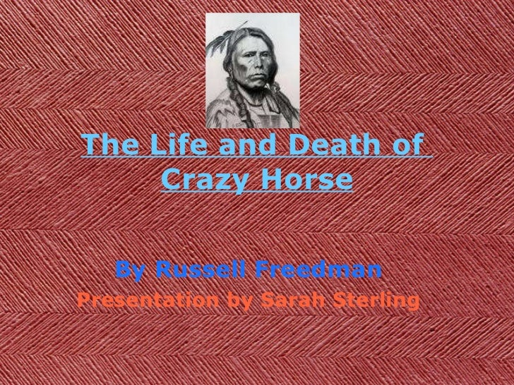 The Life and Death of  Crazy Horse By Russell Freedman Presentation by Sarah Sterling