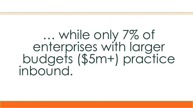 … while only 7% of enterprises with larger budgets ($5m+) practice inbound. compared to only 9% of outbound marketers – ci...