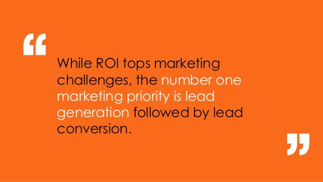 "While ROI tops marketing challenges, the number one marketing priority is lead generation followed by lead conversion. "" """