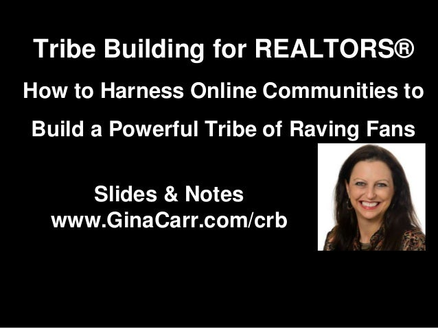 Slides & Notes www.GinaCarr.com/crb Tribe Building for REALTORS® How to Harness Online Communities to Build a Powerful Tri...