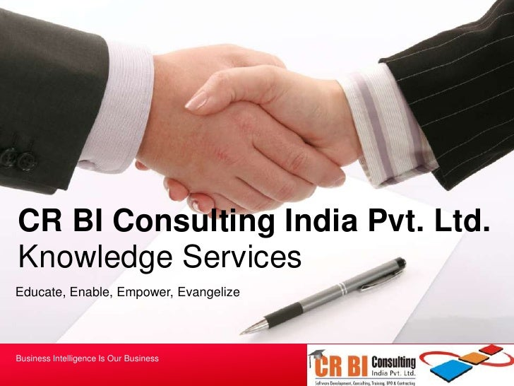 CR BI Consulting India Pvt. Ltd.<br />Knowledge Services<br />Educate, Enable, Empower, Evangelize<br />Business Intellige...