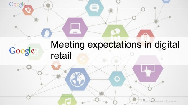 Google Confidential and Proprietary Meeting expectations in digital retail