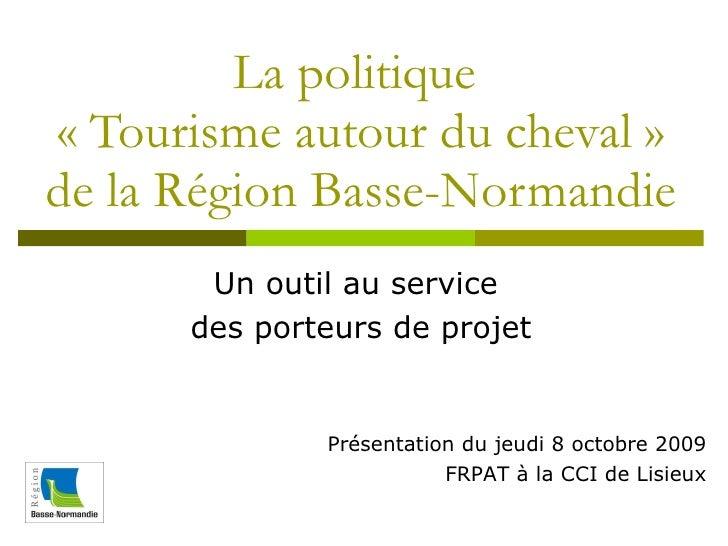La politique  «Tourisme autour du cheval» de la Région Basse-Normandie Un outil au service  des porteurs de projet Prése...
