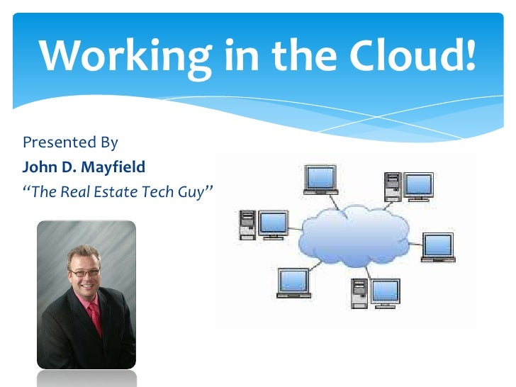 """Working in the Cloud!Presented ByJohn D. Mayfield""""The Real Estate Tech Guy"""""""
