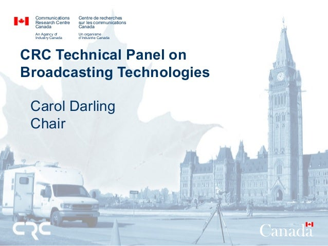CRC Technical Panel on Broadcasting Technologies Carol Darling Chair Communications Research Centre Canada An Agency of In...
