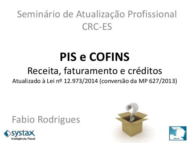 PIS e COFINS Receita, faturamento e créditos Atualizado à Lei nº 12.973/2014 (conversão da MP 627/2013) Fabio Rodrigues Se...