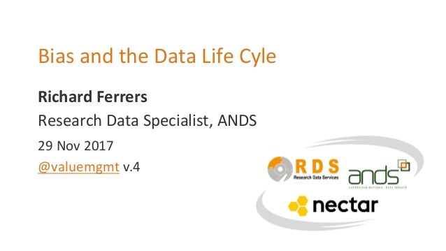 Richard Ferrers Bias and the Data Life Cyle Research Data Specialist, ANDS 29 Nov 2017 @valuemgmt v.4