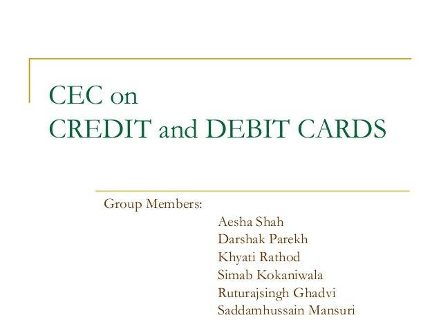 CEC on CREDIT and DEBIT CARDS Group Members: Aesha Shah Darshak Parekh Khyati Rathod Simab Kokaniwala Ruturajsingh Ghadvi ...
