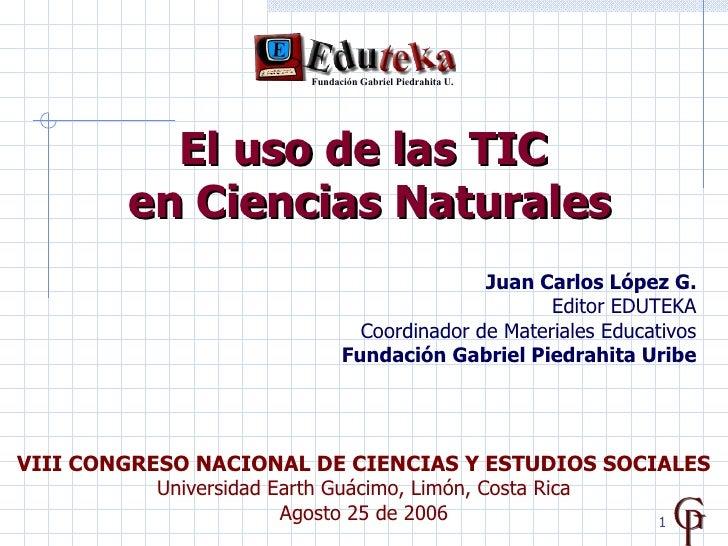 E l uso de las TIC   en Ciencias Naturales Juan Carlos López G. Editor EDUTEKA Coordinador de Materiales Educativos Fundac...