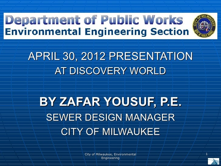 APRIL 30, 2012 PRESENTATION    AT DISCOVERY WORLD BY ZAFAR YOUSUF, P.E.  SEWER DESIGN MANAGER    CITY OF MILWAUKEE        ...