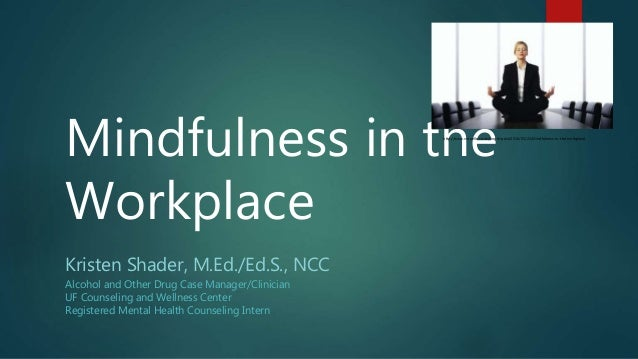 Mindfulness in the Workplace Kristen Shader, M.Ed./Ed.S., NCC Alcohol and Other Drug Case Manager/Clinician UF Counseling ...