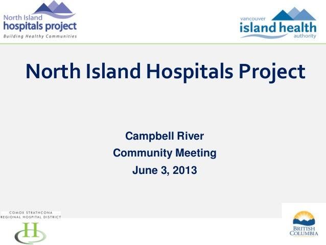 North Island Hospitals Project Campbell River Community Meeting June 3, 2013  1
