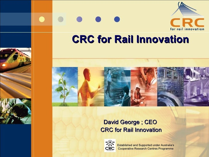 CRC for Rail Innovation David George ; CEO CRC for Rail Innovation Established and Supported under Australia's Cooperative...