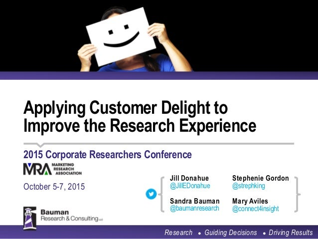Applying Customer Delight to Improve the Research Experience 2015 Corporate Researchers Conference October 5-7, 2015 Resea...