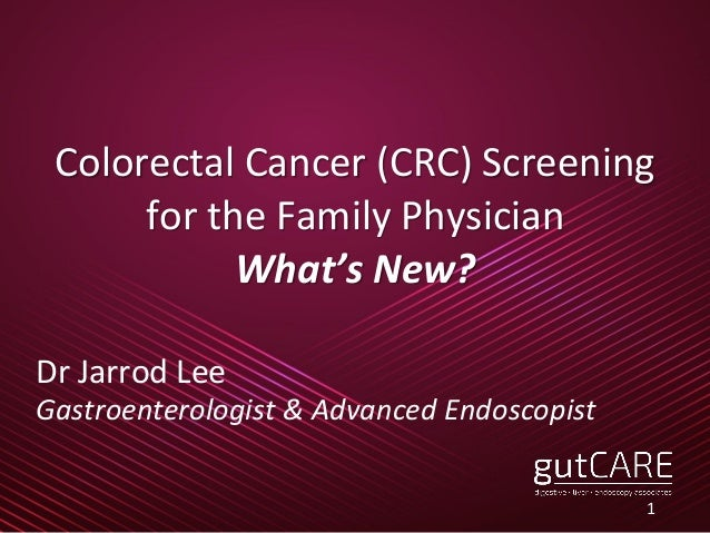 Colorectal Cancer (CRC) Screening for the Family Physician What's New? Dr Jarrod Lee Gastroenterologist & Advanced Endosco...