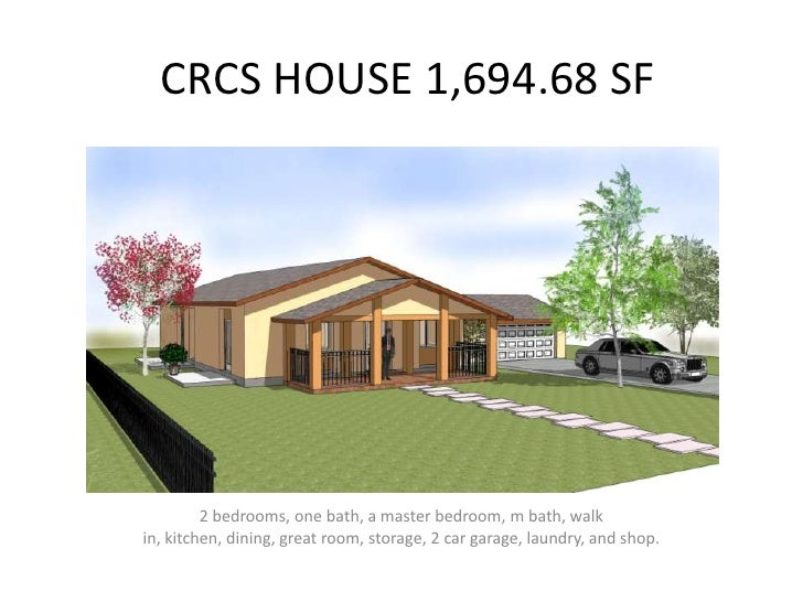 CRCS HOUSE 1,694.68 SF         2 bedrooms, one bath, a master bedroom, m bath, walkin, kitchen, dining, great room, storag...
