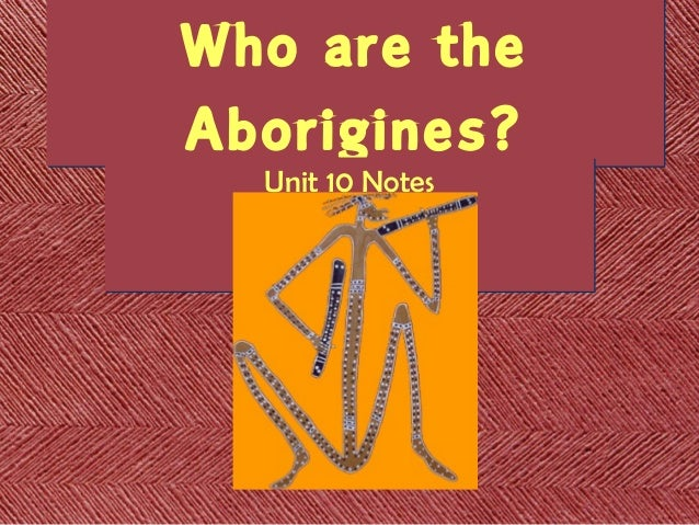 australian aborigines the people who were here from the beginning And not the name of a specific group of people it means from the beginning,  australian aborigines were nomads and did not livein  here most otherpeople.