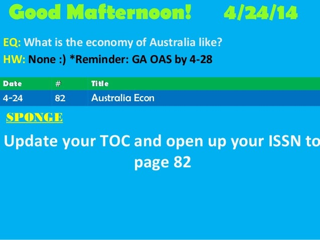 Good Mafternoon! 4/24/14 EQ: What is the economy of Australia like? HW: None :) *Reminder: GA OAS by 4-28 SPONGE Update yo...