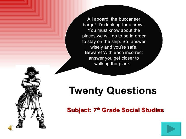 Twenty Questions   Subject: 7 th  Grade Social Studies All aboard, the buccaneer barge!  I'm looking for a crew.  You must...