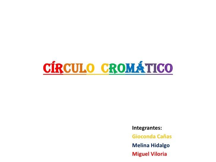 Círculo  Cromático<br />Integrantes:<br />Gioconda Cañas<br />Melina Hidalgo<br />Miguel Viloria<br />