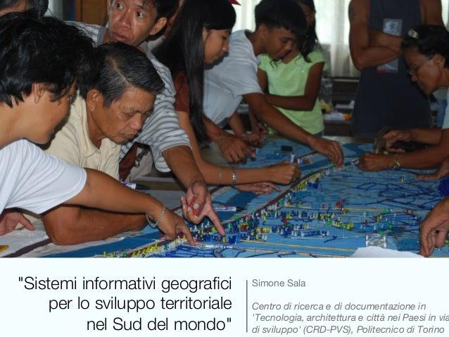 """""""Sistemi informativi geografici! per lo sviluppo territoriale! nel Sud del mondo""""  Simone Sala  Centro di ricerca e di doc..."""