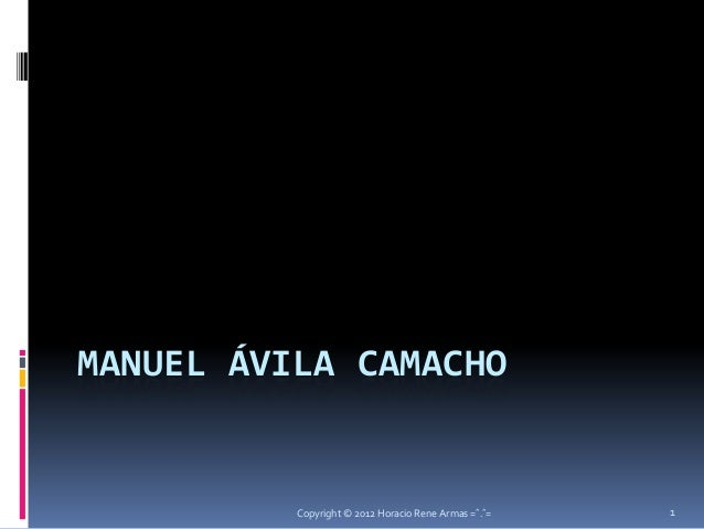 MANUEL ÁVILA CAMACHO          Copyright © 2012 Horacio Rene Armas =ˆ.ˆ=   1