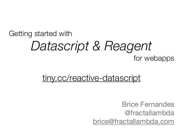 Getting started with Datascript & Reagent for webapps Brice Fernandes  @fractallambda  brice@fractallambda.com  tiny.cc/re...