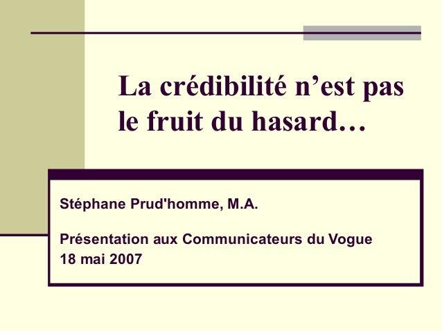 La crédibilité n'est pas le fruit du hasard… Stéphane Prud'homme, M.A. Présentation aux Communicateurs du Vogue 18 mai 2007